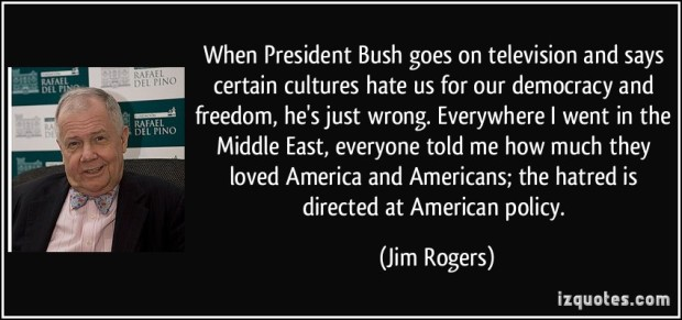 quote-when-president-bush-goes-on-television-and-says-certain-cultures-hate-us-for-our-democracy-and-jim-rogers-262613